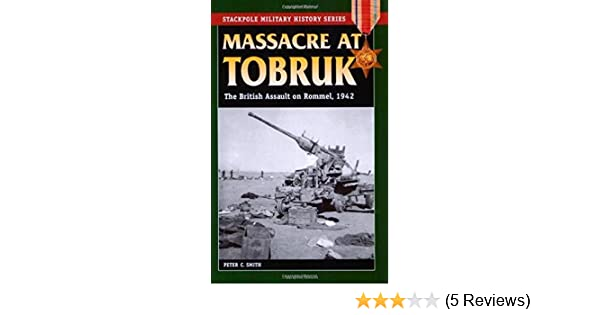 1942 Massacre at Tobruk The British Assault on Rommel