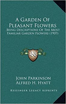 Book A Garden Of Pleasant Flowers: Being Descriptions Of The Most Familiar Garden Flowers (1907)