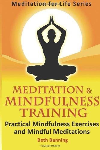Meditation and Mindfulness Training: Practical Mindfulness Exercises and Mindful Meditations (The Meditation for Life Series) (Volume 3) PDF