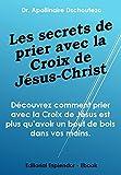 LES SECRETS DE PRIER AVEC LA CROIX DE JÉSUS-CHRIST (French Edition)