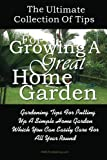 The Ultimate Collection Of Tips For Growing A Great Home Garden: Gardening Tips For Putting Up A Simple Home Garden Which You Can Easily Care For All Year Round