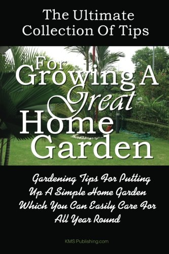 Download The Ultimate Collection Of Tips For Growing A Great Home Garden: Gardening Tips For Putting Up A Simple Home Garden Which You Can Easily Care For All Year Round PDF