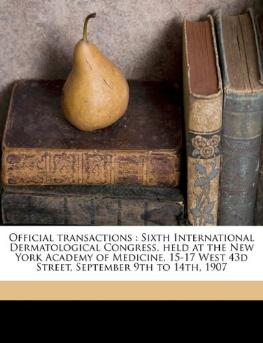 Official transactions: Sixth International Dermatological Congress, held at the New York Academy of Medicine, 15-17 West 43d Street, September 9th to 14th, 1907 Volume 1 ebook