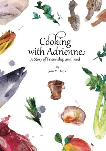 Cooking with Adrienne: A Story of Friendship and Food (Volume 1)