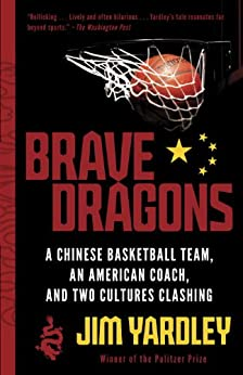 Brave Dragons: A Chinese Basketball Team, an American Coach, and Two Cultures Clashing by [Yardley, Jim]