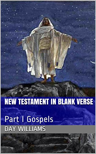 New Testament in Blank Verse: Part I Gospels (Bible in Blank Verse Book 27) by [Williams, Day]