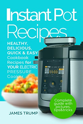Instant Pot Recipes: The Complete Pressure Cooker Guide For Smart People with Healthy, Easy and Quick, Delicious Recipes  For Your Electric Pressure Cooker(Breakfast, Lunch, Dinner