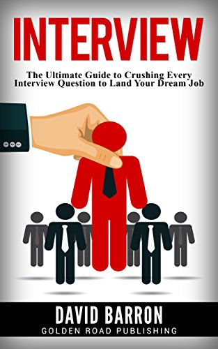 Interview: The Ultimate Guide to Crushing Every Interview Question to Land Your Dream Job