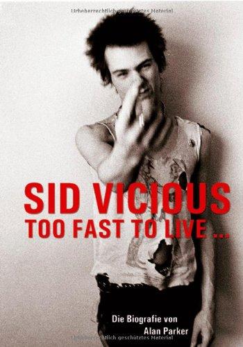 Sid Vicious: Too fast to live. Die Biografie von Alan Parker