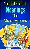 Tarot Card Meanings: The Major Arcana (Tarot Cards Book 1)