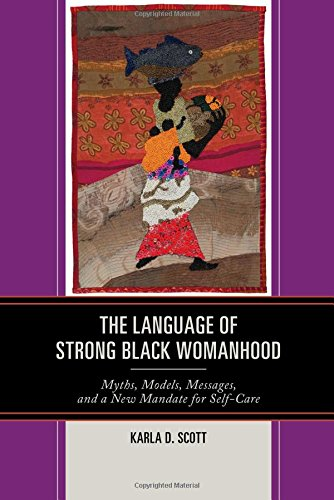 The Language of Strong Black Womanhood: Myths, Models, Messages, and a New Mandate for Self-Care by Lexington Books