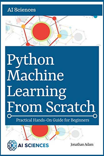 Amazon com: Python Machine Learning from Scratch: Hands-On Guide To