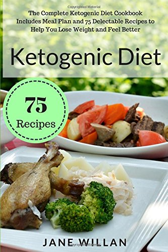 Ketogenic Diet: The Complete Ketogenic Diet Cookbook Includes Meal Plan and 75 Delectable Recipes to Help You Lose Weight and Feel Better by Jane Willan