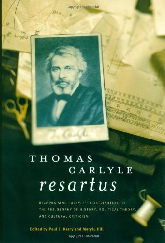 Thomas Carlyle Resartus: Reappraising Carlyle's Contribution to the Philosophy of History, Political Theory, and Cultura