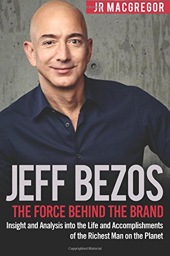 Jeff Bezos: The Force Behind the Brand: Insight and Analysis into the Life and Accomplishments of the Richest Man on the Planet (Billionaire Visionaries) (Volume 1)