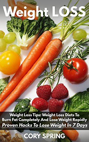 Weight Loss: Weight Loss Tips: Weight Loss Diets To Burn Fat Completely And  Lose Weight Rapidly - Proven Hacks To Lose Weight In 7 Days (Weight Loss,