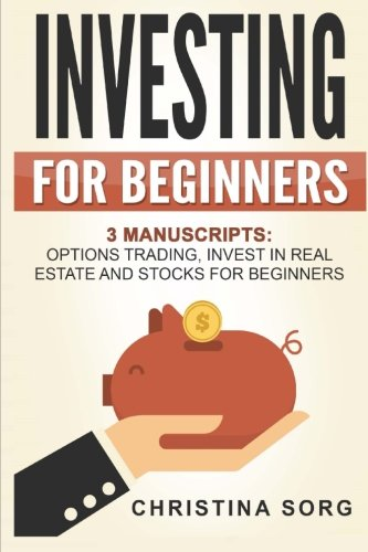 Investing for Beginners: 3 Manuscripts: Options Trading, Invest in Real Estate and Stocks for Beginners