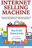 Internet Selling Machine: Learning to Sell Products Through Internet Marketing Business Ideas Made Easy… Perfect for Beginners. (3 Book Bundle)