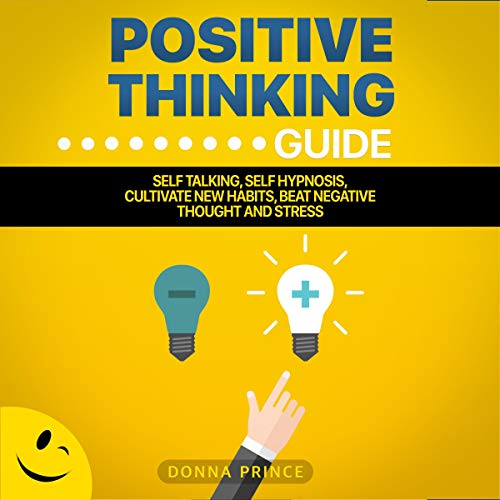 Positive Thinking Guide: Self Talking, Self Hypnosis, Cultivate New Habits, Beat Negative Thought and Stress