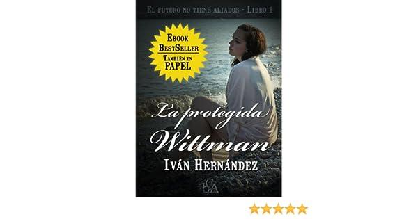 Amazon.com: LA PROTEGIDA WITTMAN (El futuro no tiene aliados nº 1) (Spanish Edition) eBook: Iván Hernández: Kindle Store