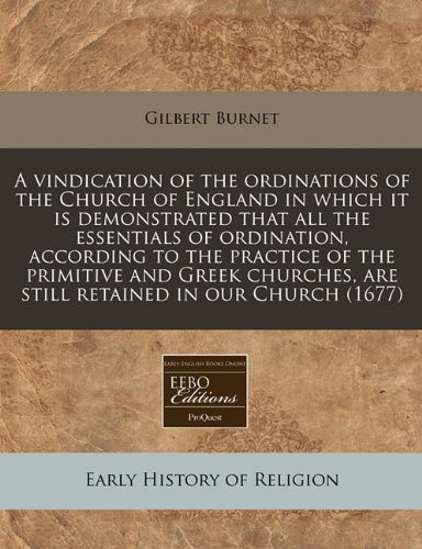 Read Online A vindication of the ordinations of the Church of England in which it is demonstrated that all the essentials of ordination, according to the practice ... are still retained in our Church (1677) PDF