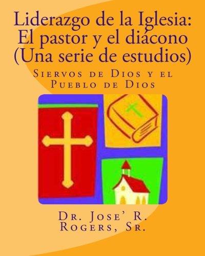 Liderazgo de la Iglesia: El pastor y el diacono (Una serie de estudios): Siervos de Dios y el Pueblo de Dios (Spanish Edition) [Sr., Dr. Jose' R. Rogers] (Tapa Blanda)