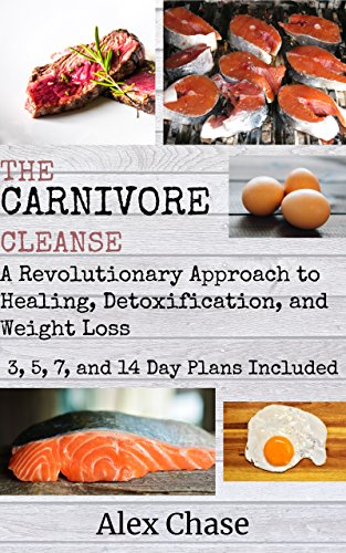 The Carnivore Cleanse: A Revolutionary Approach to Healing, Detoxification, and Weight Loss