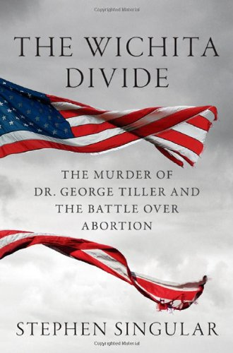 The Wichita Divide: The Murder of Dr. George Tiller and the Battle over Abortion