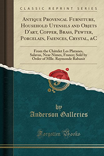 Antique Provencal Furniture, Household Utensils and Objets D'art, Copper, Brass, Pewter, Porcelain, Faiences, Crystal, C: From the Châtelet Les of Mlle. Raymonde Rabanit (Classic (Dart Crystal)