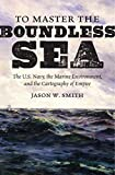 "Jason Smith, ""To Master the Boundless Sea: The US Navy, the Marine Environment, and the Cartography of Empire"" (UNC Press, 2018)"