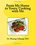 From My Home to Yours: Cooking with Me, Dr. Phuong, Phuong Callaway,, 1467904139