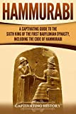 Hammurabi: A Captivating Guide to the Sixth King of the First Babylonian Dynasty, Including the Code of Hammurabi