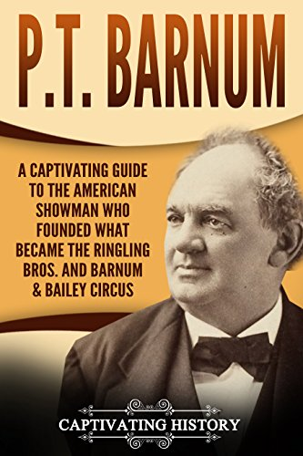 P.T. Barnum: A Captivating Guide to the American Showman Who Founded What Became the Ringling Bros. and Barnum & Bailey Circus