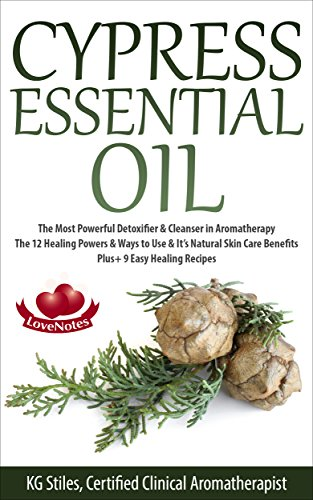 CYPRESS ESSENTIAL OIL: The Most Powerful Detoxifier & Cleanser in Aromatherapy - The 12 Healing Powers & Ways to Use & It's Natural Skin Care Benefits ... Recipes (Healing with Essential Oils) ()