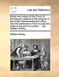 Rules and Orders of the Court of Exchequer, Relative to the Practice of the King's Remembrancer's Office and the Settlement of the Bounds and Limits, William Kirkby, 1170659152