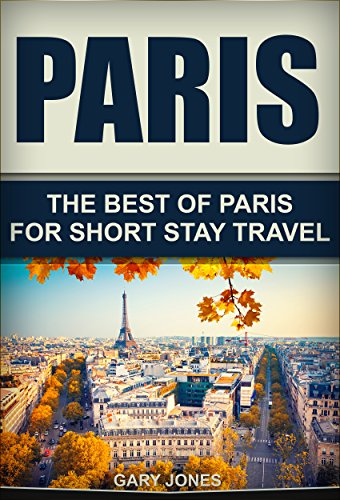 Paris: The Best Of Paris For Short Stay Travel (Short Stay Travel - City Guides Book 3) (Paris Short)