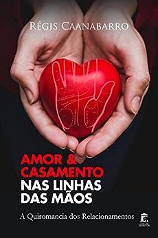 Amor e Casamento nas Linhas das Mãos: A Quiromancia dos Relacionamentos por [Caanabarro, Régis]