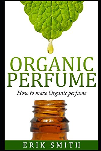 - Organic perfume: How to make your own Organic perfume