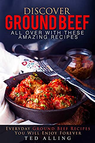 Discover Ground Beef All Over with These Amazing Recipes: Everyday Ground Beef Recipes You Will Enjoy Forever - Grass Fed Carne