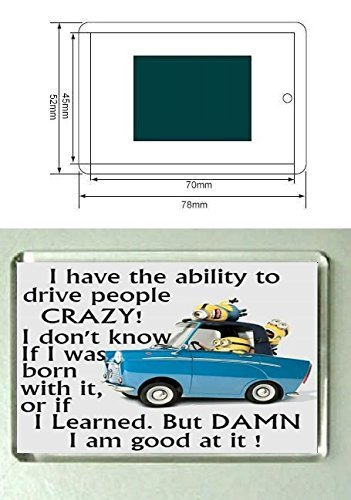 A Minions fridge magnet with the words I have the ability to drive people CRAZY ! I don't know if i was born with it, or if i learned. But DAMN i am good at it ! from our Minions range. A unique Birthday or Christmas stocking filler gift idea For Minions