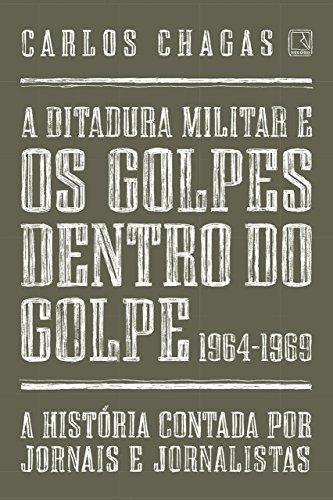 A ditadura militar e os golpes dentro do golpe: 1964-1969: A história contada por jornais e jornalistas