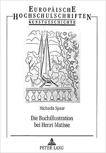 Die Buchillustration Bei Henri Matisse: Poesies Von Stephane Mallarme Und. Les Fleurs Du Mal Von Charles Baudelaire (Europaische Hochschulschriften. Reihe XXVIII, Kunstgeschicht)