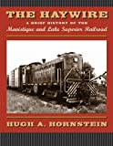 The Haywire: A Brief History of the Manistique and Lake Superior Railroad by Hugh A. Hornstein (2005-05-17)