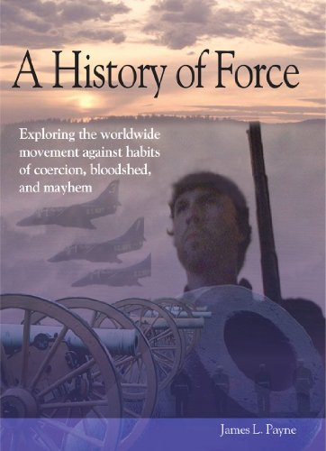 A History Of Force  Exploring The Worldwide Movement Against Habits Of Coercion  Bloodshed  And Mayhem