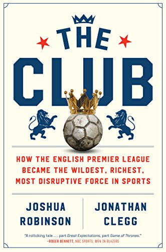 English Club - The Club: How the English Premier League Became the Wildest, Richest, Most Disruptive Force in Sports
