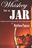Whiskey in a Jar: History and Cocktails for the Connoisseur, Matthew Papcun, 1496024567