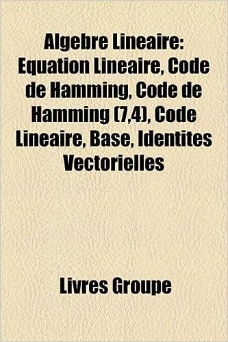 Lire en ligne Algebre Lineaire: Equation Lineaire, Code de Hamming, Code de Hamming (7,4), Code Lineaire, Base, Identites Vectorielles pdf ebook