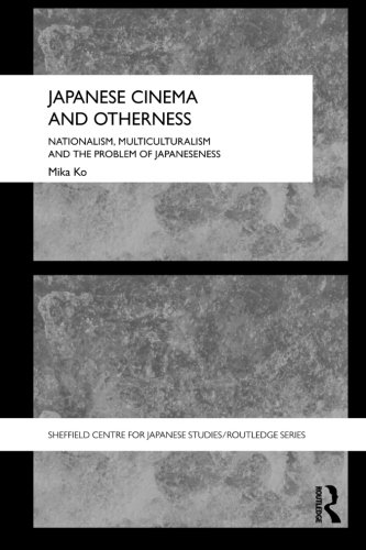 Japanese Cinema and Otherness: Nationalism, Multiculturalism and the Problem of Japaneseness (The University of Sheffield/Routledge Japanese Studies Series)