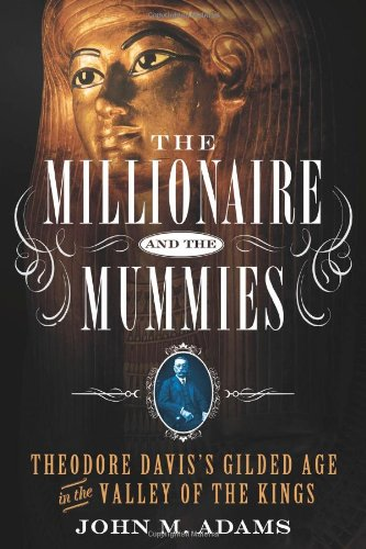 The Millionaire and the Mummies: Theodore Davis's Gilded Age in the Valley of the Kings