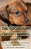The Dachshund Puppy Training Guide: Training, Breed History, Appearance, Unique Health Problems, and Social Temperament